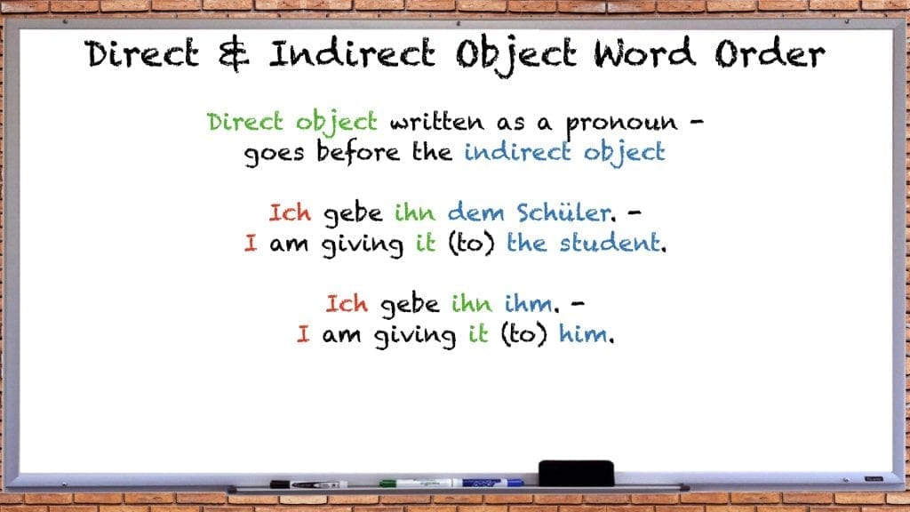 German Word Order with Direct and Indirect Objects Rule #2: Direct Object is a Pronoun Ich gebe ihn dem Schüler. I am giving it (to) the student. Ich gebe ihn ihm. I am giving it (to) him.